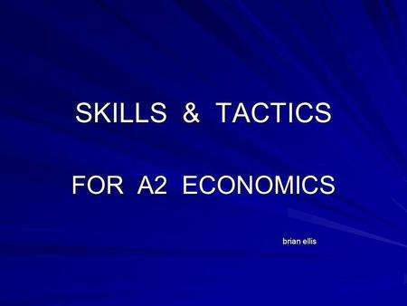 SKILLS & TACTICS FOR A2 ECONOMICS brian ellis brian ellis.