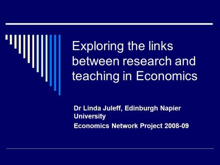 Exploring the links between research and teaching in Economics Dr Linda Juleff, Edinburgh Napier University Economics Network Project 2008-09.
