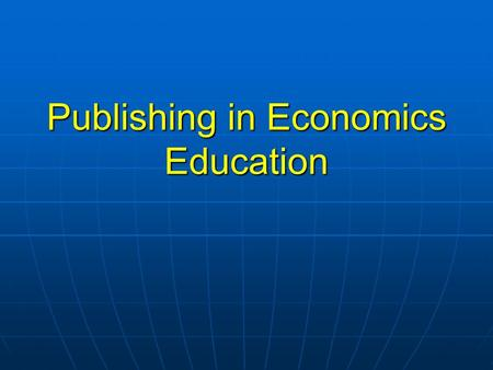 Publishing in Economics Education. IREE Focus How do economics students learn? How do economics students learn? What economics should be taught? What.