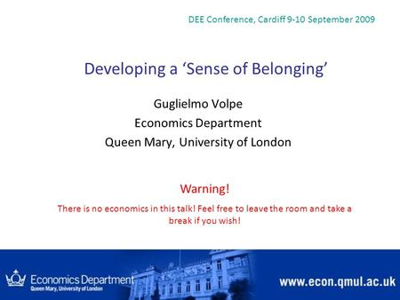 Developing a Sense of Belonging Guglielmo Volpe Economics Department Queen Mary, University of London DEE Conference, Cardiff 9-10 September 2009 Warning!