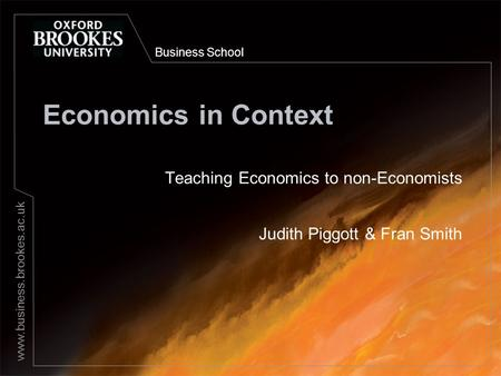 Business School www.business.brookes.ac.uk Economics in Context Teaching Economics to non-Economists Judith Piggott & Fran Smith.