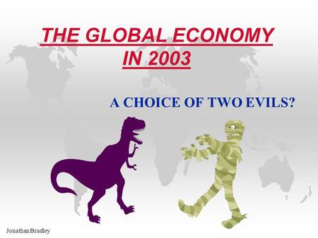 Jonathan Bradley THE GLOBAL ECONOMY IN 2003 A CHOICE OF TWO EVILS?