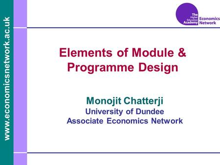 Www.economicsnetwork.ac.uk www.economics.ltsn.ac.uk Elements of Module & Programme Design Monojit Chatterji University of Dundee Associate Economics Network.