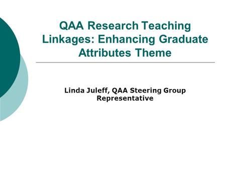 QAA Research Teaching Linkages: Enhancing Graduate Attributes Theme Linda Juleff, QAA Steering Group Representative.