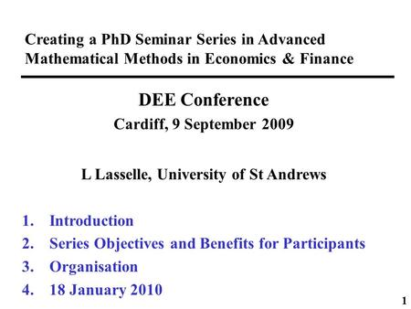 Creating a PhD Seminar Series in Advanced Mathematical Methods in Economics & Finance DEE Conference Cardiff, 9 September 2009 L Lasselle, University of.