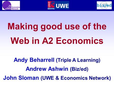 Making good use of the Web in A2 Economics Andy Beharrell (Triple A Learning) Andrew Ashwin (Biz/ed) John Sloman (UWE & Economics Network)