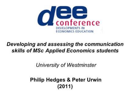 Developing and assessing the communication skills of MSc Applied Economics students University of Westminster Philip Hedges & Peter Urwin (2011)