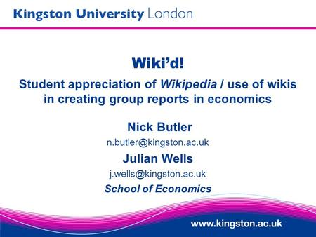 Wikid! Student appreciation of Wikipedia / use of wikis in creating group reports in economics Nick Butler Julian Wells