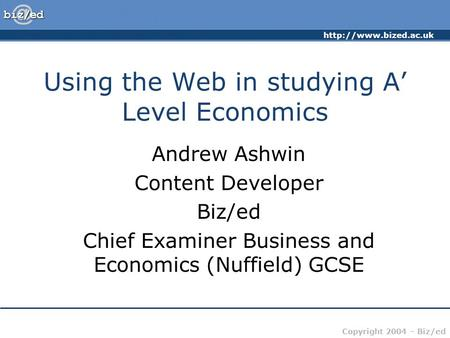 Copyright 2004 – Biz/ed Using the Web in studying A Level Economics Andrew Ashwin Content Developer Biz/ed Chief Examiner Business.