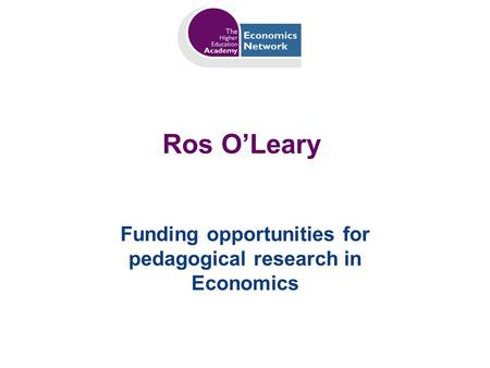 Ros OLeary Funding opportunities for pedagogical research in Economics.