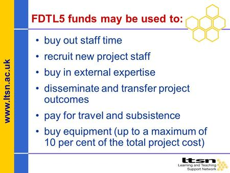 Www.ltsn.ac.uk FDTL5 funds may be used to: buy out staff time recruit new project staff buy in external expertise disseminate and transfer project outcomes.