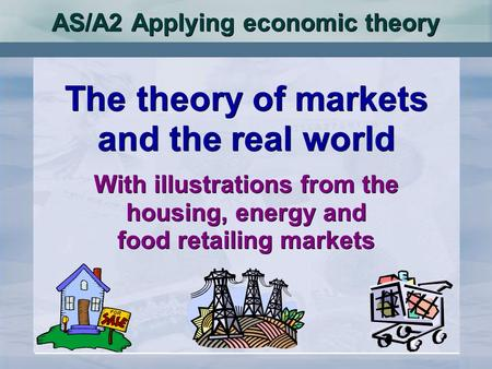 AS/A2 Applying economic theory The theory of markets and the real world With illustrations from the housing, energy and food retailing markets The theory.