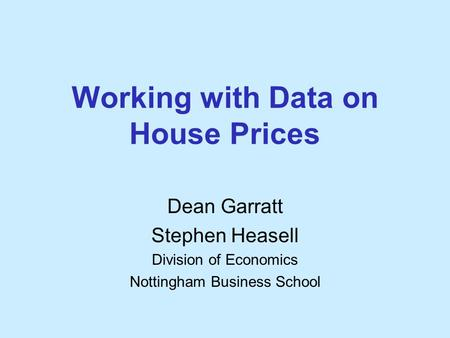 Working with Data on House Prices Dean Garratt Stephen Heasell Division of Economics Nottingham Business School.