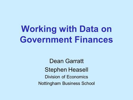 Working with Data on Government Finances Dean Garratt Stephen Heasell Division of Economics Nottingham Business School.