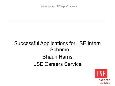 Successful Applications for LSE Intern Scheme Shaun Harris LSE Careers Service CAREERS SERVICE www.lse.ac.uk/Depts/careers.