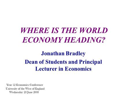 WHERE IS THE WORLD ECONOMY HEADING? Jonathan Bradley Dean of Students and Principal Lecturer in Economics Year 12 Economics Conference University of the.