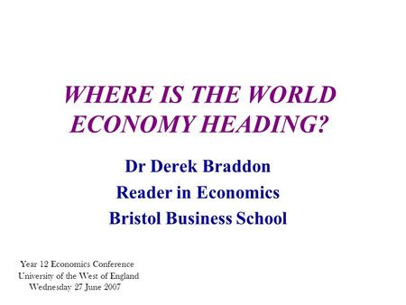 WHERE IS THE WORLD ECONOMY HEADING? Dr Derek Braddon Reader in Economics Bristol Business School Year 12 Economics Conference University of the West of.