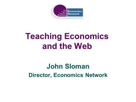 Teaching Economics and the Web John Sloman Director, Economics Network.