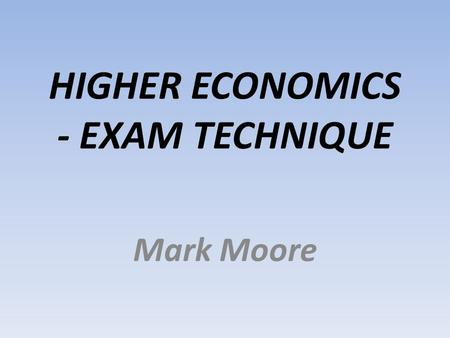 HIGHER ECONOMICS - EXAM TECHNIQUE Mark Moore. Why Bother? Because exam technique can make a significant difference to your final grade.