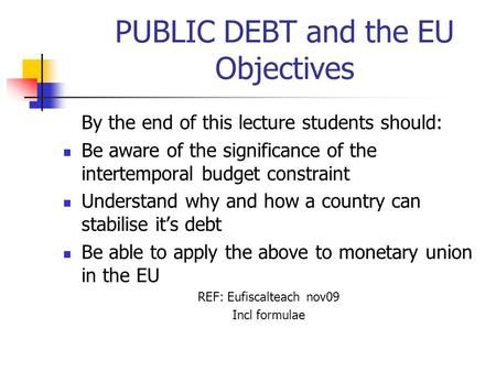 PUBLIC DEBT and the EU Objectives By the end of this lecture students should: Be aware of the significance of the intertemporal budget constraint Understand.