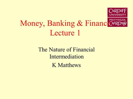 Money, Banking & Finance Lecture 1 The Nature of Financial Intermediation K Matthews.