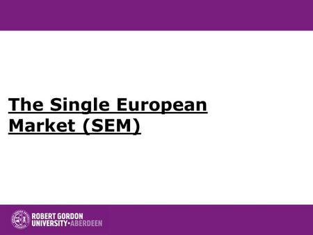 The Single European Market (SEM). Contents Origins of the Single Market Expected benefits of the CM Dynamic Effects of the Single Market Reassessment.