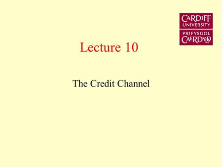 Lecture 10 The Credit Channel This lecture re-examines the transmission mechanism in the context of the credit channel. It examines the micro-foundations.