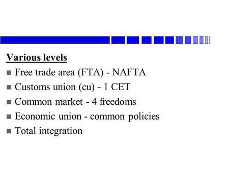 Various levels n Free trade area (FTA) - NAFTA n Customs union (cu) - 1 CET n Common market - 4 freedoms n Economic union - common policies n Total integration.