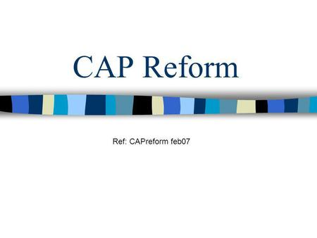 CAP Reform Ref: CAPreform feb07 Introduction Original system – problematic Pressure for reform –Budget –External –Consumer –Environmental Fig1: welfare.
