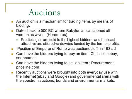 Auctions An auction is a mechanism for trading items by means of bidding. Dates back to 500 BC where Babylonians auctioned off women as wives. (Herodotus)