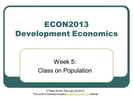 ECON2013 Development Economics Week 5: Class on Population © Peter Smith, February 22 2010 This work is licensed under a Creative Commons licenceCreative.