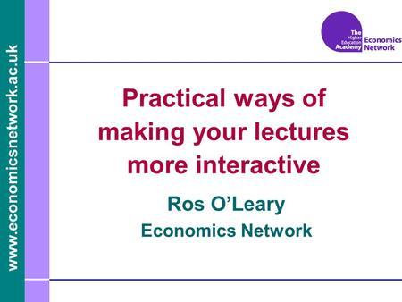 Www.economicsnetwork.ac.uk Ros OLeary Economics Network Practical ways of making your lectures more interactive.