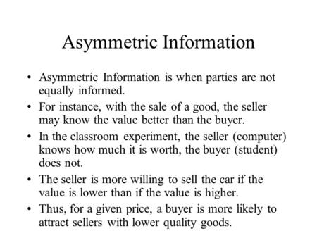Asymmetric Information Asymmetric Information is when parties are not equally informed. For instance, with the sale of a good, the seller may know the.