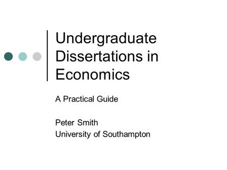 Undergraduate Dissertations in Economics A Practical Guide Peter Smith University of Southampton.