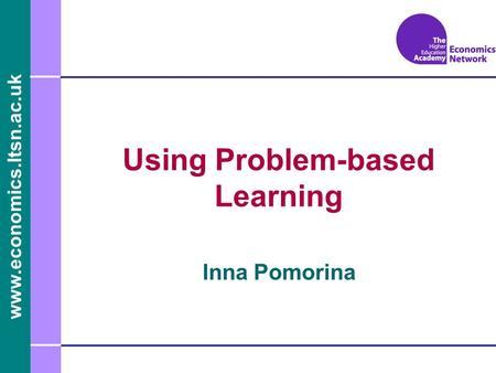 Www.economics.ltsn.ac.uk Inna Pomorina Using Problem-based Learning.