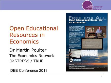 1 Open Educational Resources in Economics Dr Martin Poulter The Economics Network DeSTRESS / TRUE DEE Conference 2011.