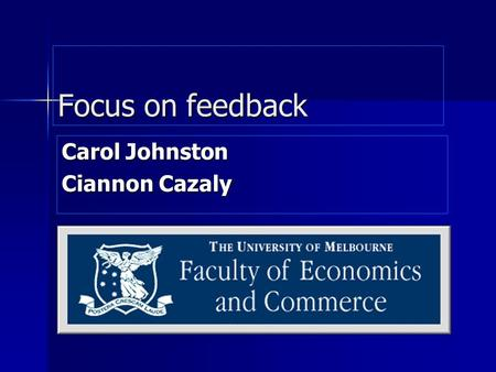 Focus on feedback Carol Johnston Ciannon Cazaly. Focus on feedback QoT QoT CEQ CEQ Teaching structure at Melbourne Teaching structure at Melbourne Importance.