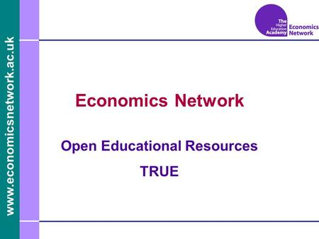 Www.economicsnetwork.ac.uk www.economics.ltsn.ac.uk Economics Network Open Educational Resources TRUE.