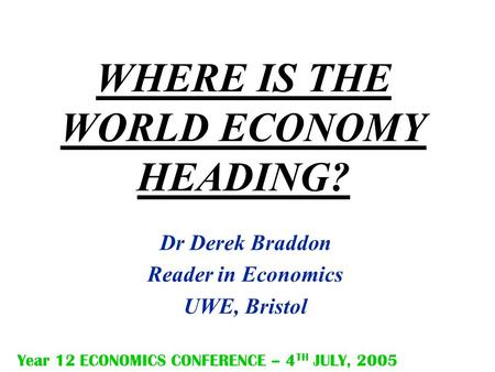 WHERE IS THE WORLD ECONOMY HEADING? Dr Derek Braddon Reader in Economics UWE, Bristol Year 12 ECONOMICS CONFERENCE – 4 TH JULY, 2005.