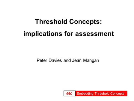 Embedding threshold concepts Embedding Threshold Concepts etc Threshold Concepts: implications for assessment Peter Davies and Jean Mangan.