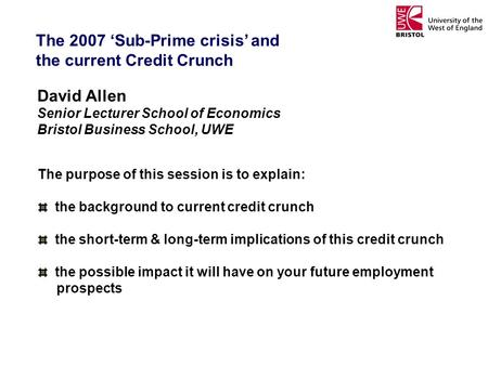 The 2007 Sub-Prime crisis and the current Credit Crunch David Allen Senior Lecturer School of Economics Bristol Business School, UWE The purpose of this.