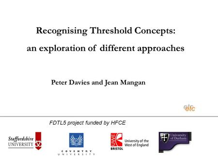 Recognising Threshold Concepts: an exploration of different approaches etcetc Peter Davies and Jean Mangan FDTL5 project funded by HFCE.