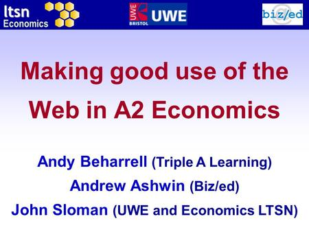 Ltsn Economics Making good use of the Web in A2 Economics Andy Beharrell (Triple A Learning) Andrew Ashwin (Biz/ed) John Sloman (UWE and Economics LTSN)