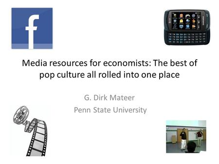 Media resources for economists: The best of pop culture all rolled into one place G. Dirk Mateer Penn State University.