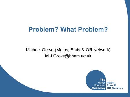Problem? What Problem? Michael Grove (Maths, Stats & OR Network)
