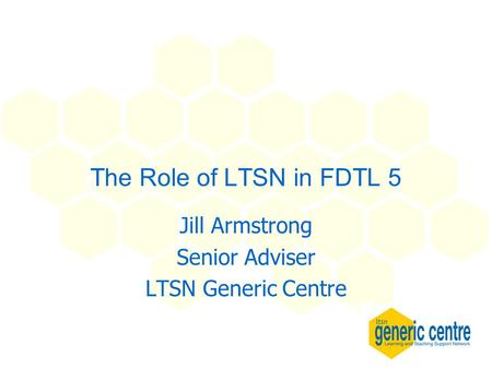 The Role of LTSN in FDTL 5 Jill Armstrong Senior Adviser LTSN Generic Centre.
