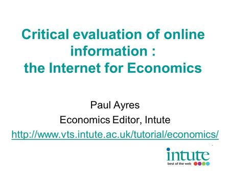 Critical evaluation of online information : the Internet for Economics Paul Ayres Economics Editor, Intute