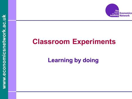 Www.economicsnetwork.ac.uk Classroom Experiments Learning by doing.