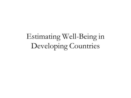 Estimating Well-Being in Developing Countries. Well-Being (1) What is well-being? (2) Why should economists be interested in well-being? (3)Estimating.