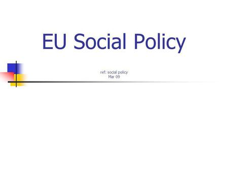 EU Social Policy ref: social policy Mar 09. (1) Introduction Broad definition in EU compared to UK Employment & living conditions (welfare) Nations have.